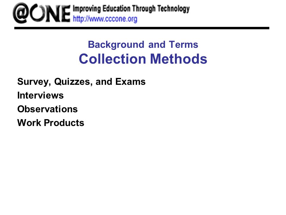 Background and Terms Collection Methods Survey, Quizzes, and Exams Interviews Observations Work Products