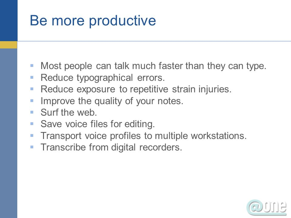 Be more productive Most people can talk much faster than they can type.