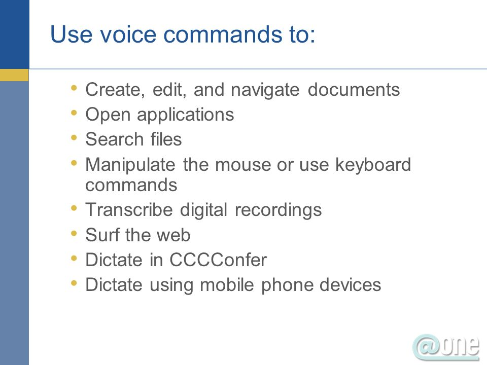 Use voice commands to: Create, edit, and navigate documents Open applications Search files Manipulate the mouse or use keyboard commands Transcribe digital recordings Surf the web Dictate in CCCConfer Dictate using mobile phone devices