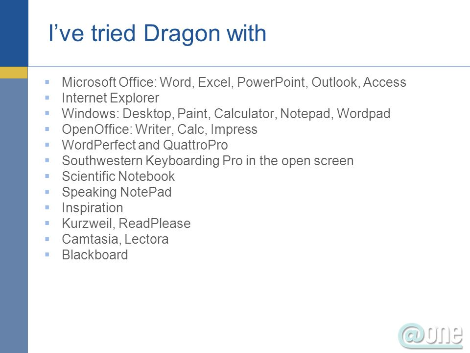 Ive tried Dragon with Microsoft Office: Word, Excel, PowerPoint, Outlook, Access Internet Explorer Windows: Desktop, Paint, Calculator, Notepad, Wordpad OpenOffice: Writer, Calc, Impress WordPerfect and QuattroPro Southwestern Keyboarding Pro in the open screen Scientific Notebook Speaking NotePad Inspiration Kurzweil, ReadPlease Camtasia, Lectora Blackboard