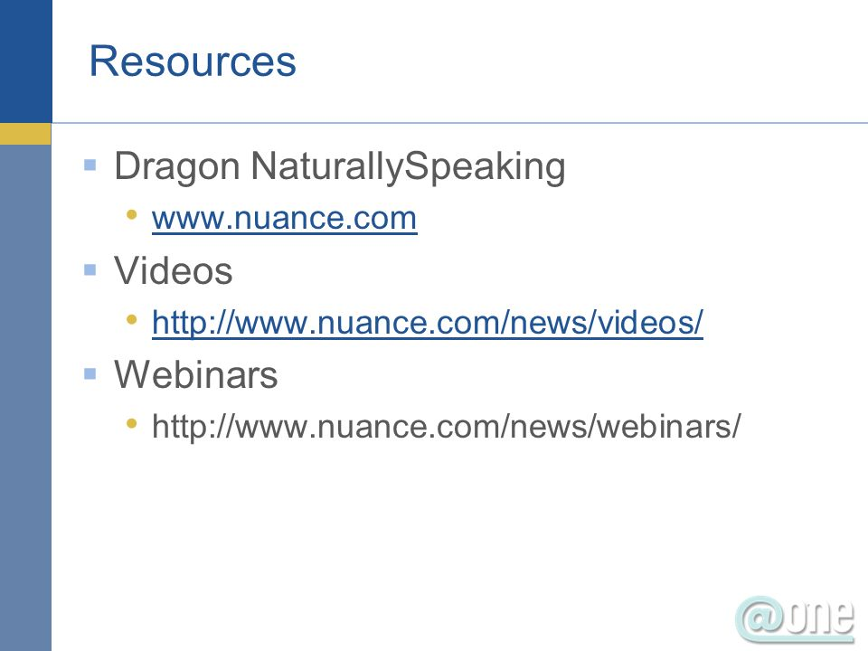 Resources Dragon NaturallySpeaking www.nuance.com Videos http://www.nuance.com/news/videos/ Webinars http://www.nuance.com/news/webinars/