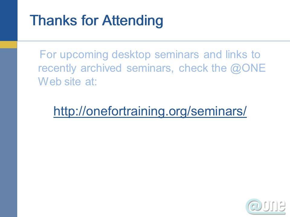 Thanks for Attending For upcoming desktop seminars and links to recently archived seminars, check the @ONE Web site at: http://onefortraining.org/seminars/
