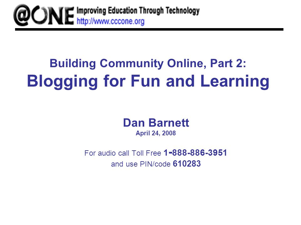 Building Community Online, Part 2: Blogging for Fun and Learning Dan Barnett April 24, 2008 For audio call Toll Free 1 - 888-886-3951 and use PIN/code 610283