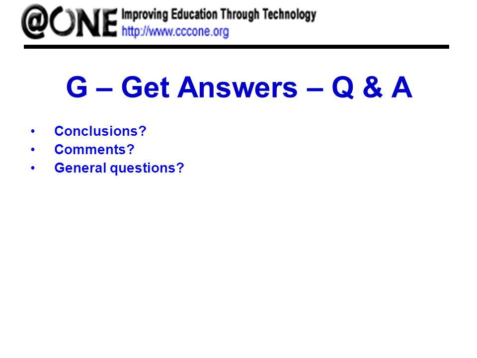 G – Get Answers – Q & A Conclusions Comments General questions