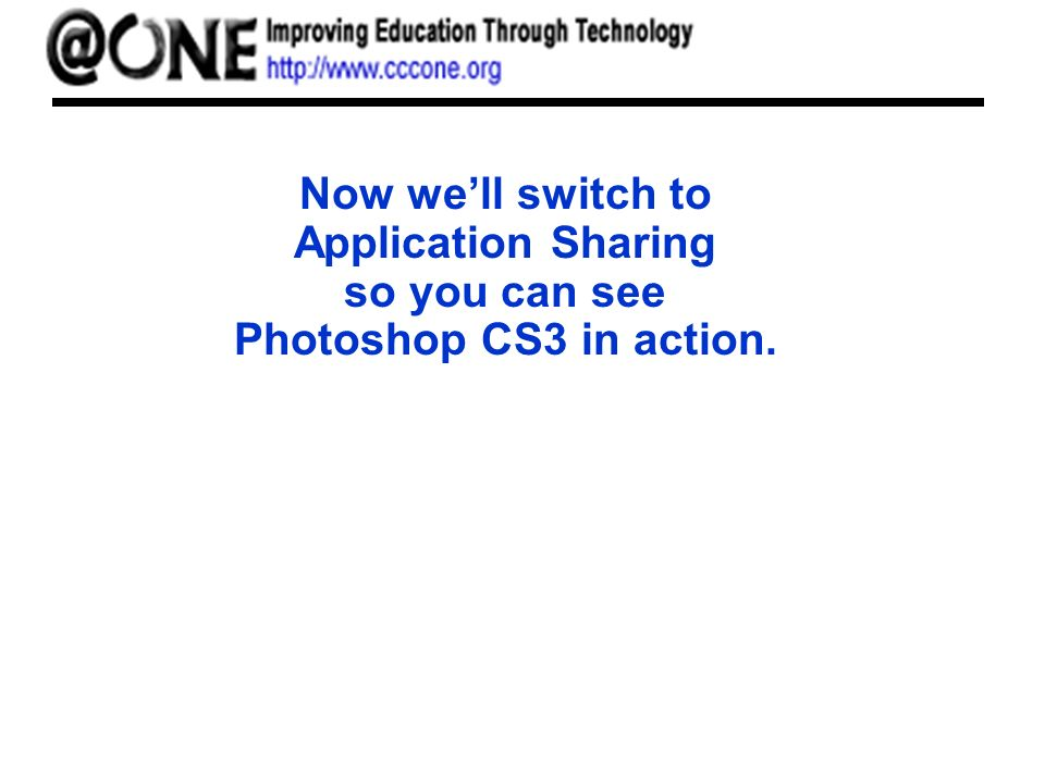 Now well switch to Application Sharing so you can see Photoshop CS3 in action.
