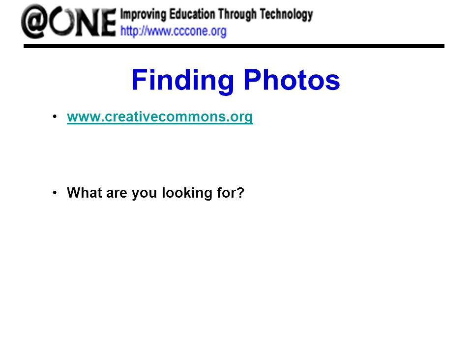 Finding Photos www.creativecommons.org What are you looking for