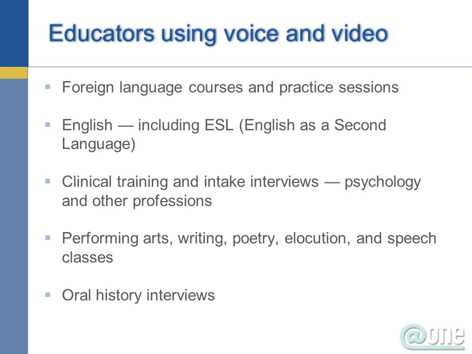 Foreign language courses and practice sessions English including ESL (English as a Second Language) Clinical training and intake interviews psychology and other professions Performing arts, writing, poetry, elocution, and speech classes Oral history interviews Educators using voice and video