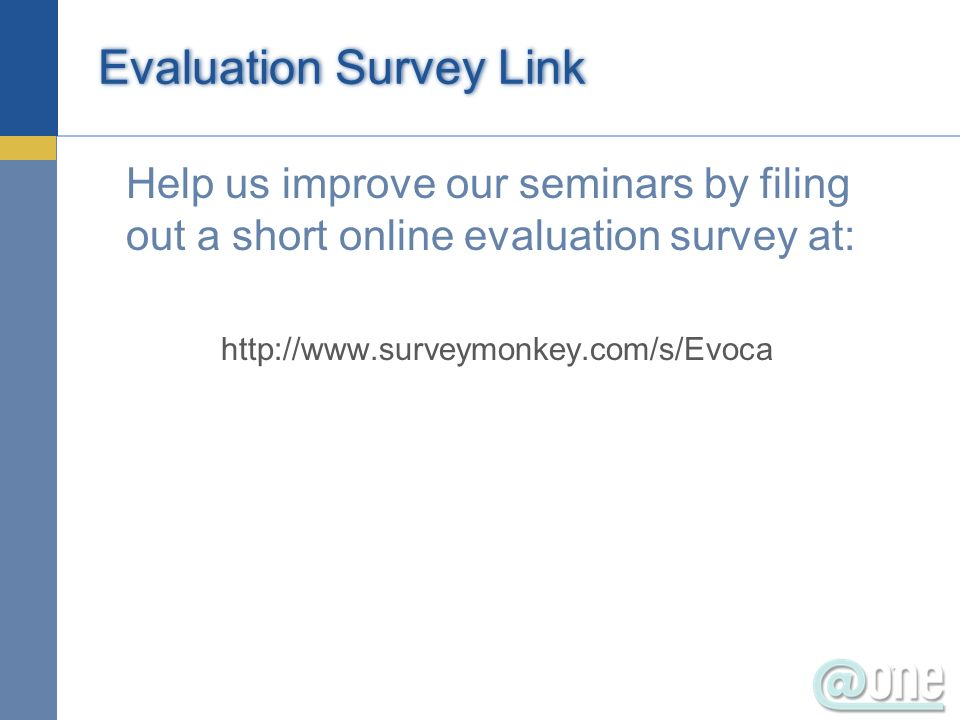 Evaluation Survey Link Help us improve our seminars by filing out a short online evaluation survey at: http://www.surveymonkey.com/s/Evoca