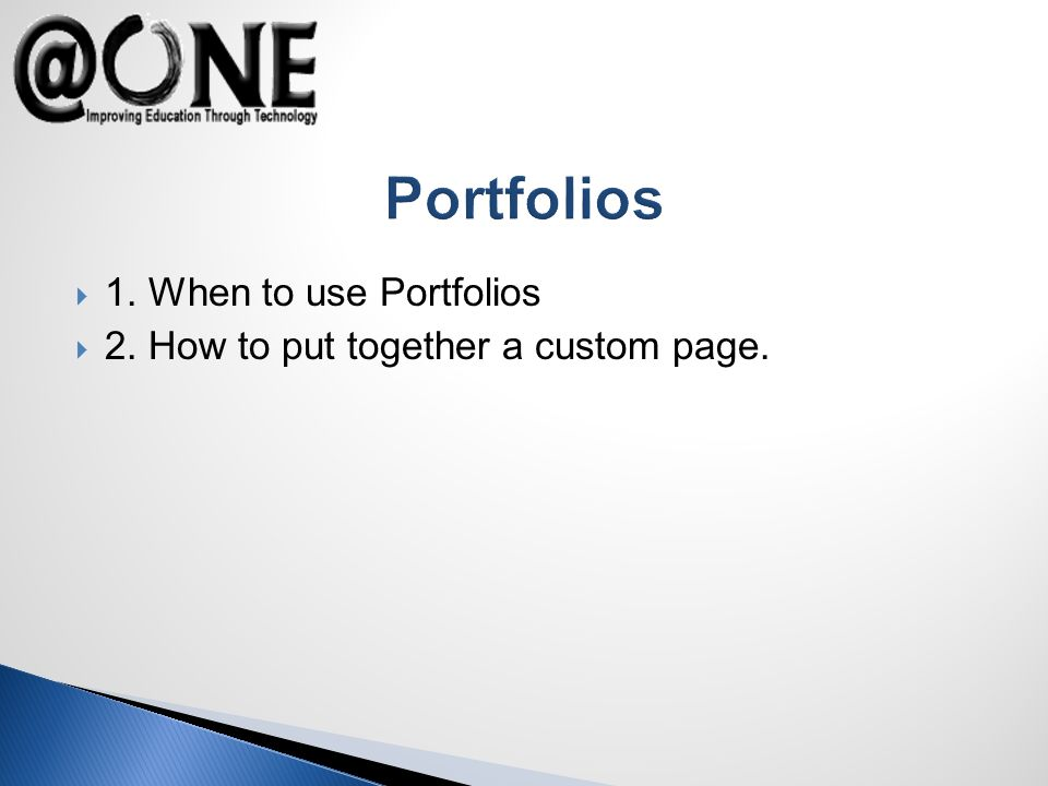 Portfolios 1. When to use Portfolios 2. How to put together a custom page.