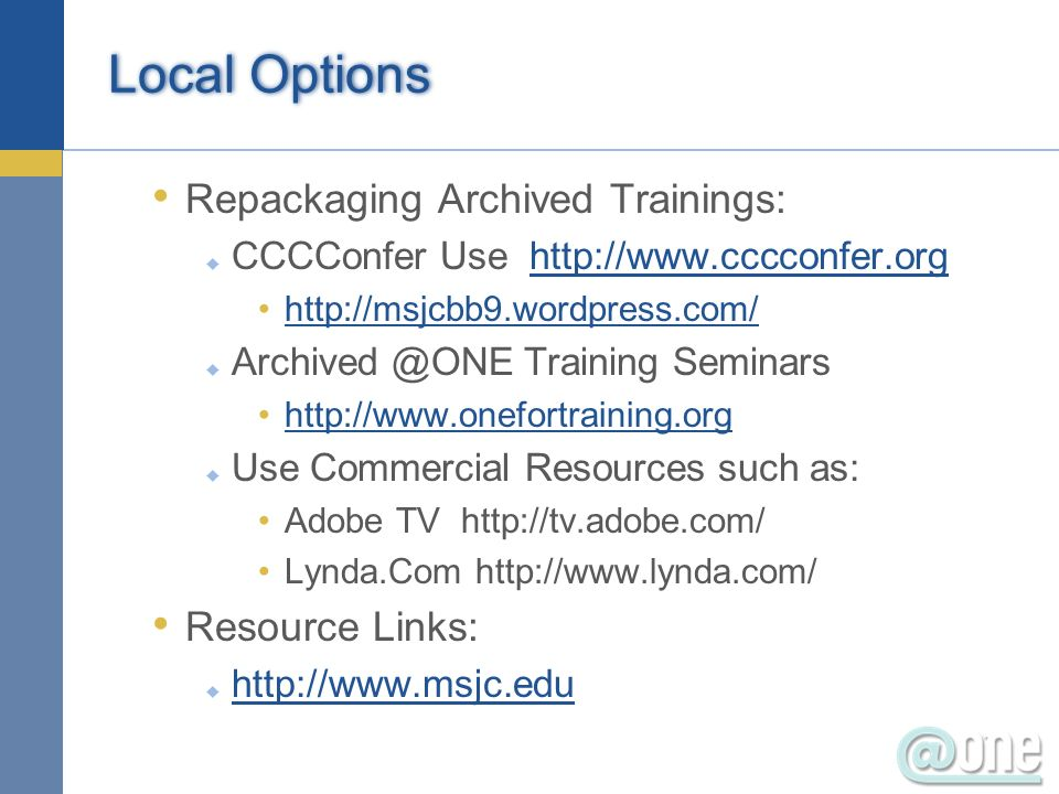 Local Options Repackaging Archived Trainings: CCCConfer Use http://www.cccconfer.orghttp://www.cccconfer.org http://msjcbb9.wordpress.com/ Archived @ONE Training Seminars http://www.onefortraining.org Use Commercial Resources such as: Adobe TV http://tv.adobe.com/ Lynda.Com http://www.lynda.com/ Resource Links: http://www.msjc.edu