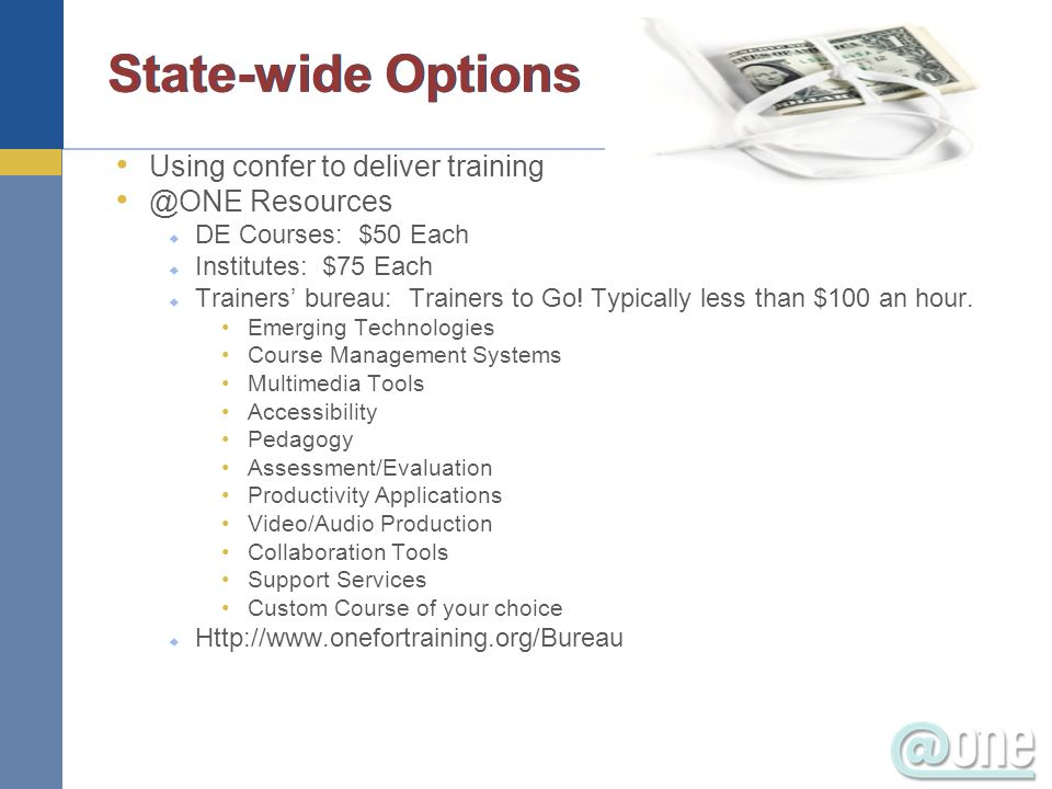 State-wide Options Using confer to deliver training @ONE Resources DE Courses: $50 Each Institutes: $75 Each Trainers bureau: Trainers to Go.