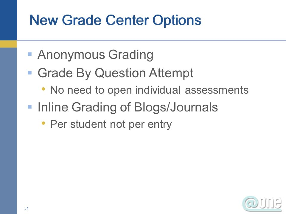 Anonymous Grading Grade By Question Attempt No need to open individual assessments Inline Grading of Blogs/Journals Per student not per entry 31