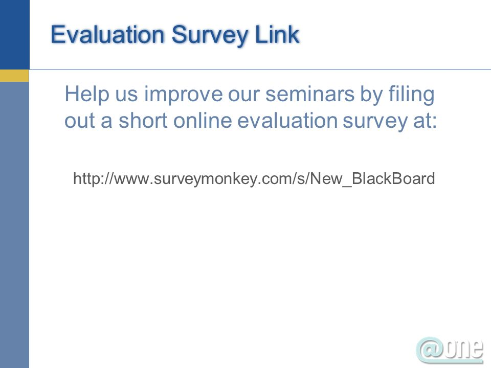 Evaluation Survey Link Help us improve our seminars by filing out a short online evaluation survey at: http://www.surveymonkey.com/s/New_BlackBoard
