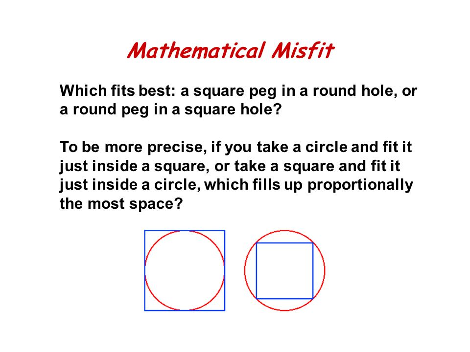 Mathematical Misfit Which fits best: a square peg in a round hole, or a round peg in a square hole.