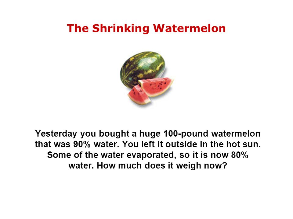 The Shrinking Watermelon Yesterday you bought a huge 100-pound watermelon that was 90% water.