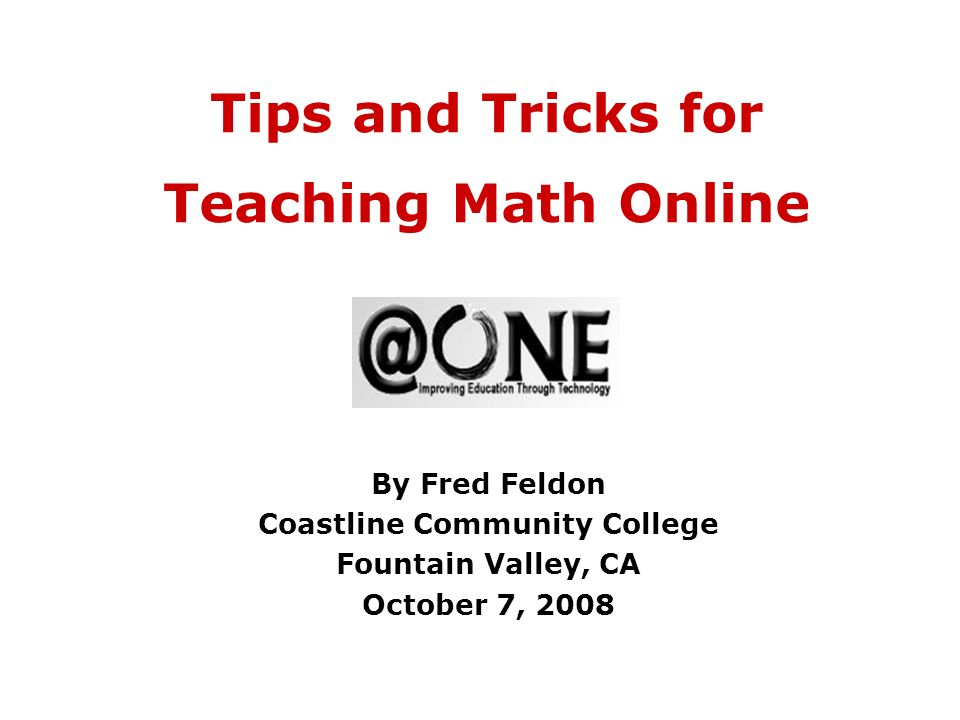 Tips and Tricks for Teaching Math Online By Fred Feldon Coastline Community College Fountain Valley, CA October 7, 2008