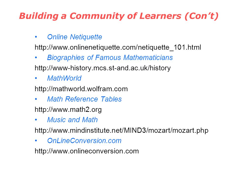 Building a Community of Learners (Cont) Online Netiquette http://www.onlinenetiquette.com/netiquette_101.html Biographies of Famous Mathematicians http://www-history.mcs.st-and.ac.uk/history MathWorld http://mathworld.wolfram.com Math Reference Tables http://www.math2.org Music and Math http://www.mindinstitute.net/MIND3/mozart/mozart.php OnLineConversion.com http://www.onlineconversion.com