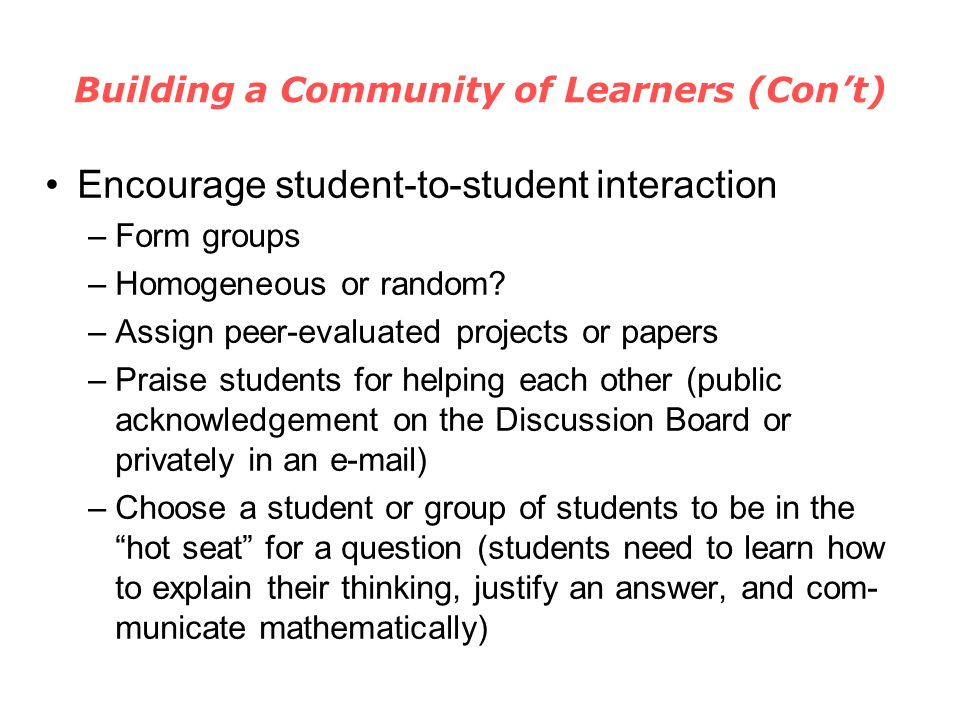 Building a Community of Learners (Cont) Encourage student-to-student interaction –Form groups –Homogeneous or random.