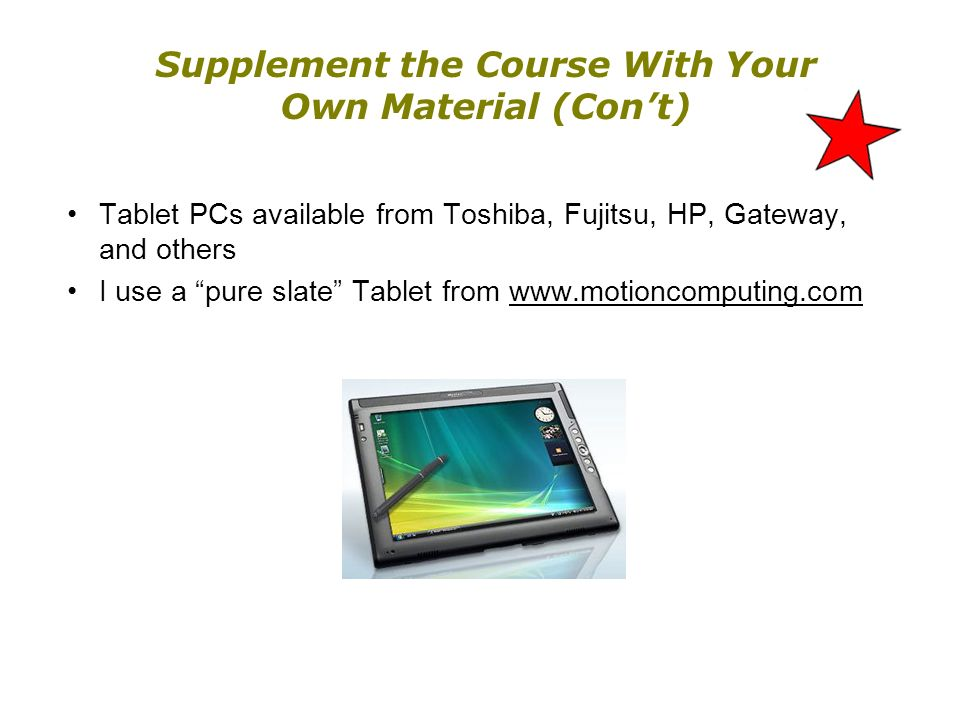 Supplement the Course With Your Own Material (Cont) Tablet PCs available from Toshiba, Fujitsu, HP, Gateway, and others I use a pure slate Tablet from www.motioncomputing.com