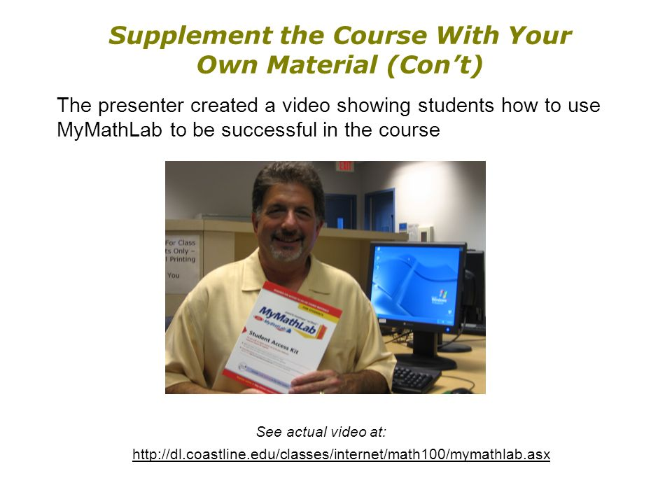 Supplement the Course With Your Own Material (Cont) The presenter created a video showing students how to use MyMathLab to be successful in the course See actual video at: http://dl.coastline.edu/classes/internet/math100/mymathlab.asx