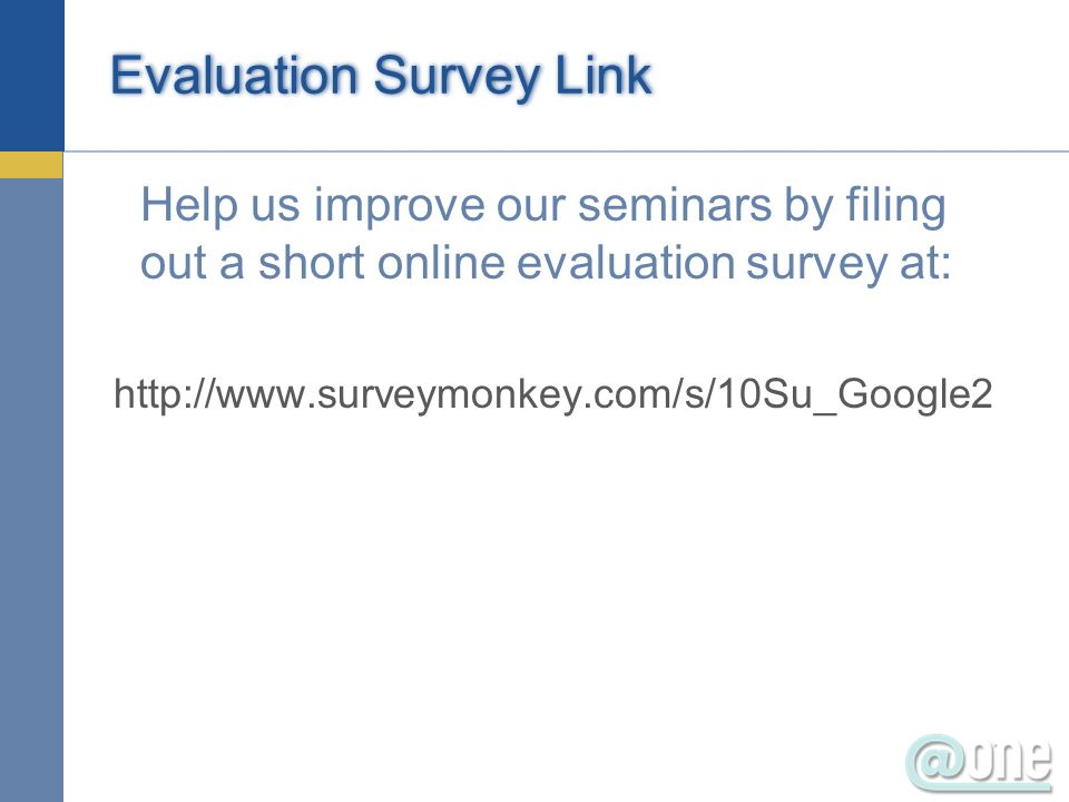 Evaluation Survey Link Help us improve our seminars by filing out a short online evaluation survey at: http://www.surveymonkey.com/s/10Su_Google2