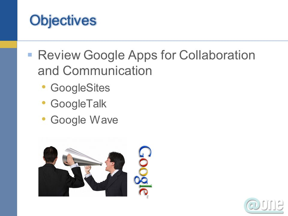 Objectives Review Google Apps for Collaboration and Communication GoogleSites GoogleTalk Google Wave