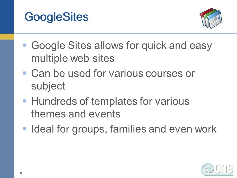 Google Sites allows for quick and easy multiple web sites Can be used for various courses or subject Hundreds of templates for various themes and events Ideal for groups, families and even work 8