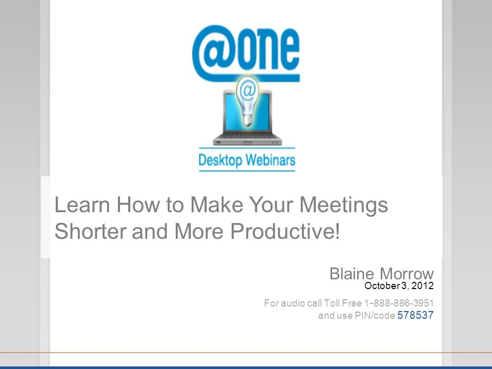 Blaine Morrow October 3, 2012 For audio call Toll Free 1 - 888-886-3951 and use PIN/code 578537 Learn How to Make Your Meetings Shorter and More Productive!