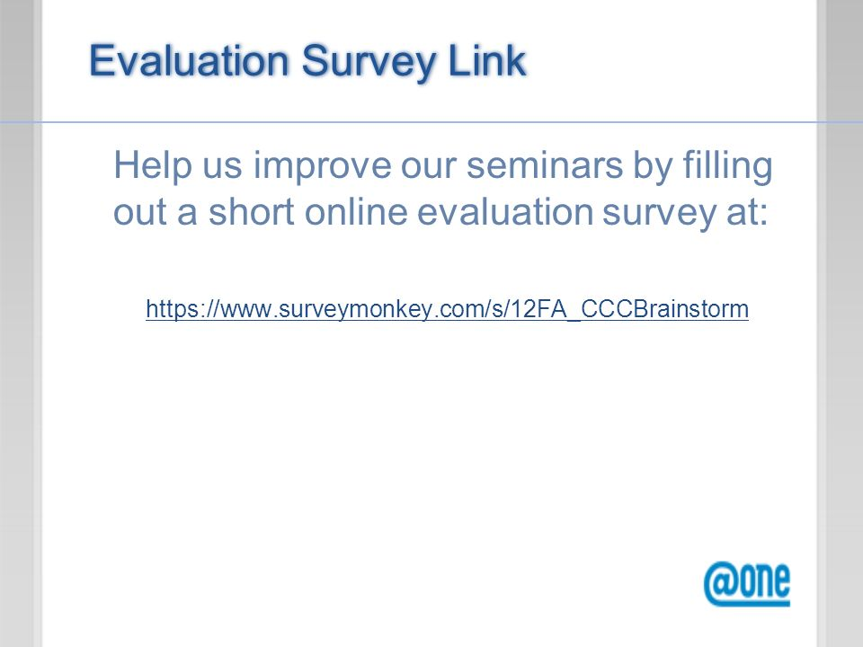 Evaluation Survey Link Help us improve our seminars by filling out a short online evaluation survey at: https://www.surveymonkey.com/s/12FA_CCCBrainstorm