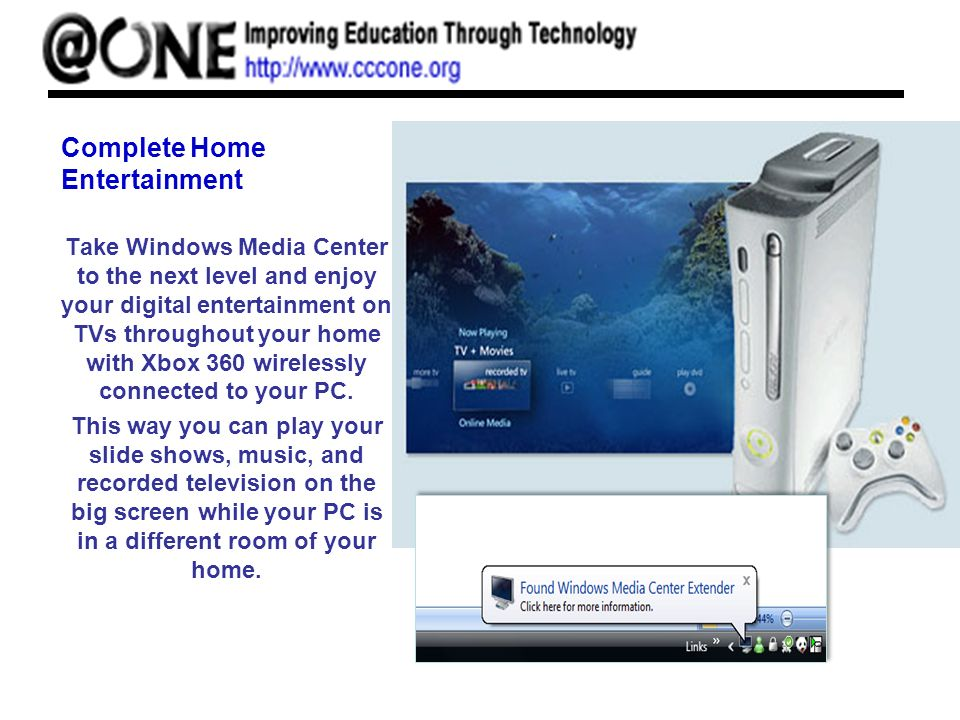 Complete Home Entertainment Take Windows Media Center to the next level and enjoy your digital entertainment on TVs throughout your home with Xbox 360 wirelessly connected to your PC.