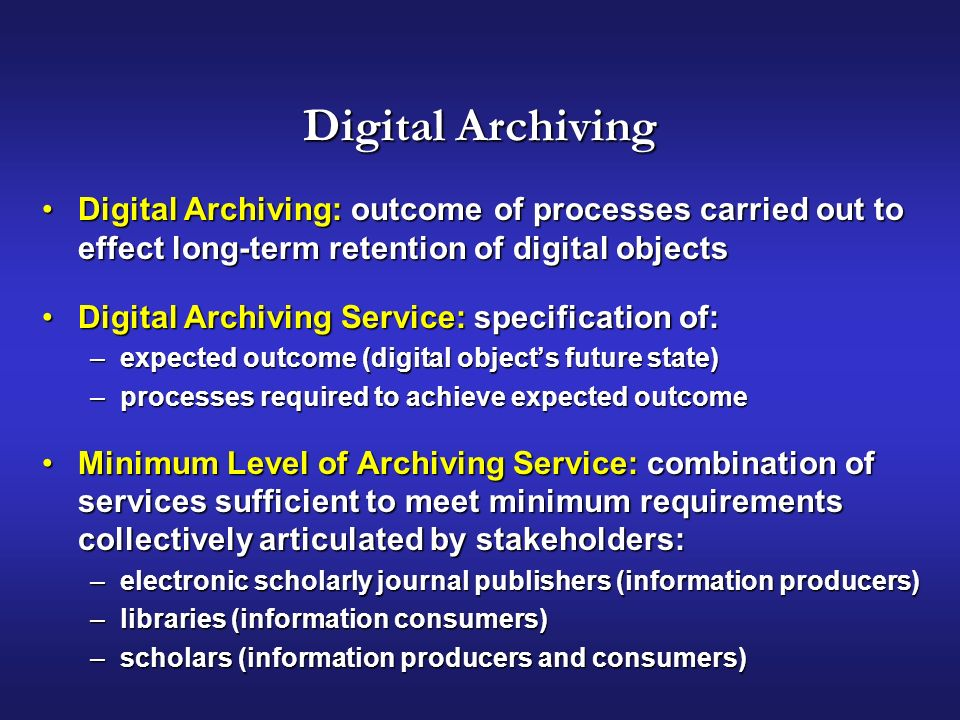 Digital Archiving Digital Archiving: outcome of processes carried out to effect long-term retention of digital objectsDigital Archiving: outcome of processes carried out to effect long-term retention of digital objects Digital Archiving Service: specification of:Digital Archiving Service: specification of: –expected outcome (digital objects future state) –processes required to achieve expected outcome Minimum Level of Archiving Service: combination of services sufficient to meet minimum requirements collectively articulated by stakeholders:Minimum Level of Archiving Service: combination of services sufficient to meet minimum requirements collectively articulated by stakeholders: –electronic scholarly journal publishers (information producers) –libraries (information consumers) –scholars (information producers and consumers)