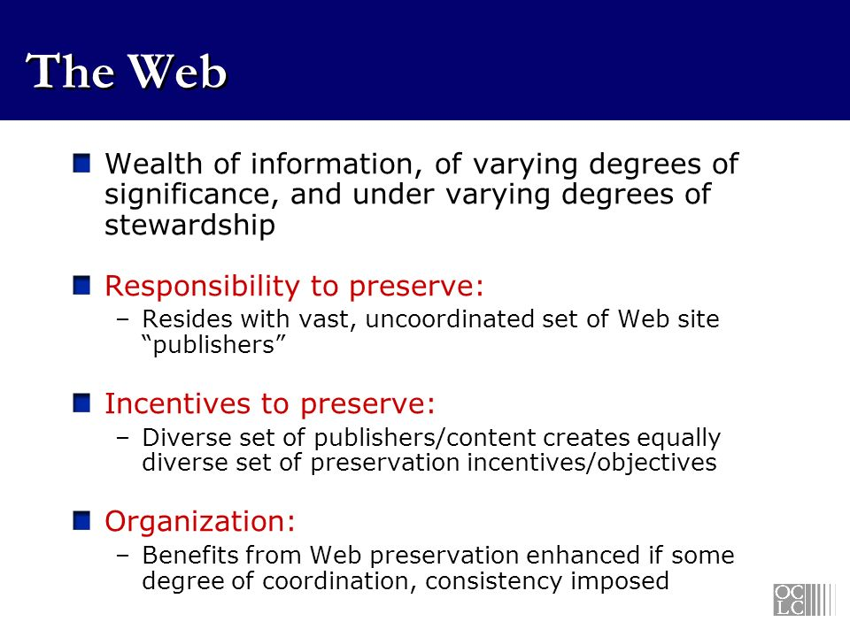 The Web Wealth of information, of varying degrees of significance, and under varying degrees of stewardship Responsibility to preserve: –Resides with vast, uncoordinated set of Web site publishers Incentives to preserve: –Diverse set of publishers/content creates equally diverse set of preservation incentives/objectives Organization: –Benefits from Web preservation enhanced if some degree of coordination, consistency imposed