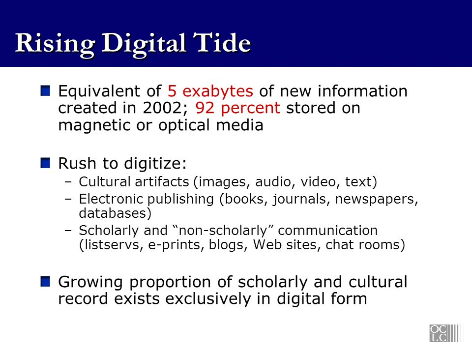 Rising Digital Tide Equivalent of 5 exabytes of new information created in 2002; 92 percent stored on magnetic or optical media Rush to digitize: –Cultural artifacts (images, audio, video, text) –Electronic publishing (books, journals, newspapers, databases) –Scholarly and non-scholarly communication (listservs, e-prints, blogs, Web sites, chat rooms) Growing proportion of scholarly and cultural record exists exclusively in digital form