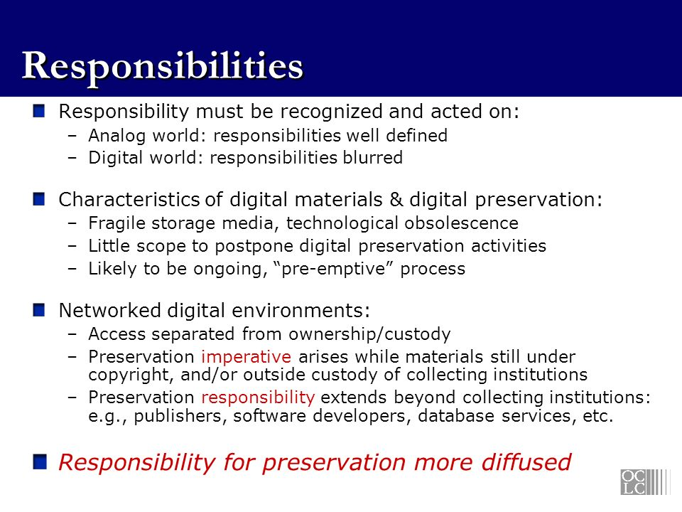 Responsibilities Responsibility must be recognized and acted on: –Analog world: responsibilities well defined –Digital world: responsibilities blurred Characteristics of digital materials & digital preservation: –Fragile storage media, technological obsolescence –Little scope to postpone digital preservation activities –Likely to be ongoing, pre-emptive process Networked digital environments: –Access separated from ownership/custody –Preservation imperative arises while materials still under copyright, and/or outside custody of collecting institutions –Preservation responsibility extends beyond collecting institutions: e.g., publishers, software developers, database services, etc.