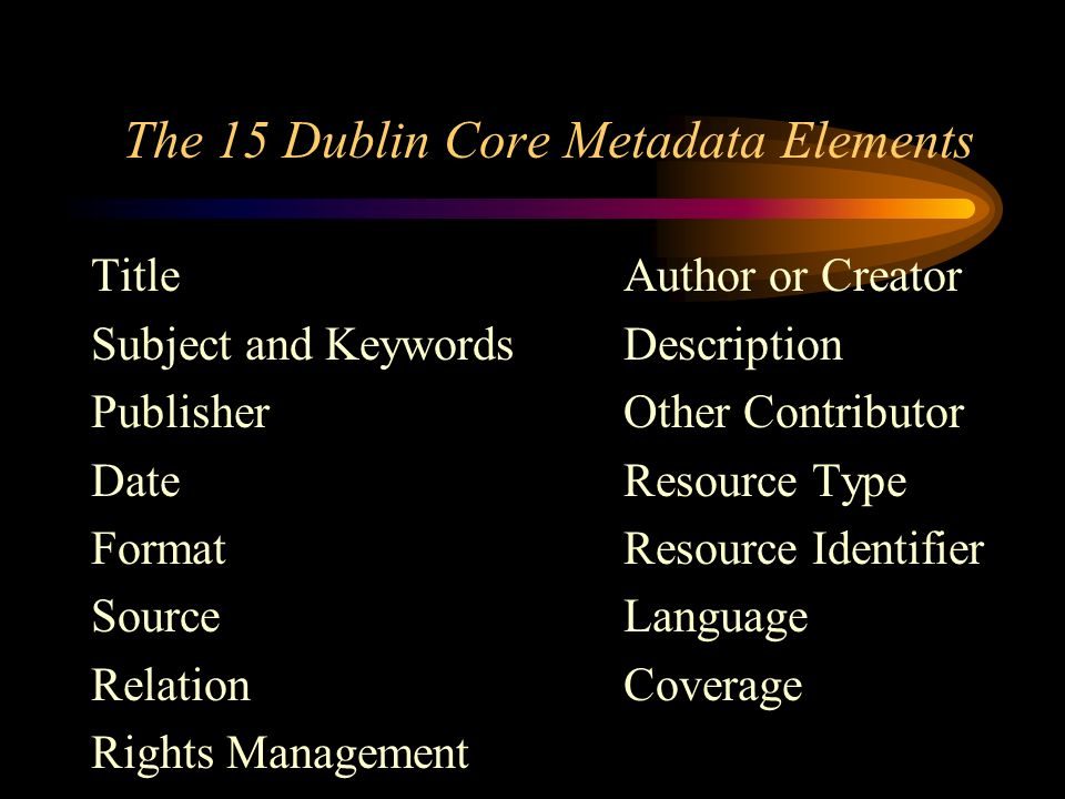 The 15 Dublin Core Metadata Elements TitleAuthor or Creator Subject and KeywordsDescription PublisherOther Contributor DateResource Type FormatResource Identifier SourceLanguage RelationCoverage Rights Management