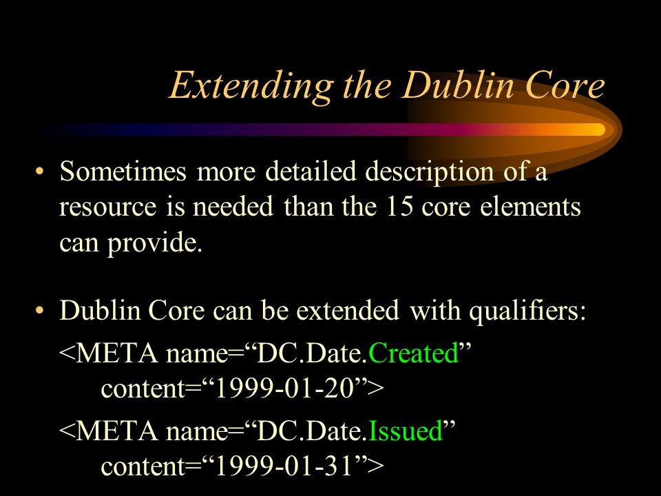 Extending the Dublin Core Sometimes more detailed description of a resource is needed than the 15 core elements can provide.