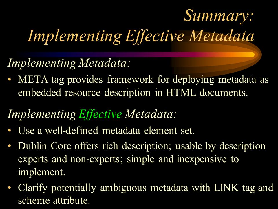 Summary: Implementing Effective Metadata Implementing Metadata: META tag provides framework for deploying metadata as embedded resource description in HTML documents.
