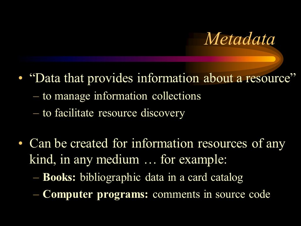 Metadata Data that provides information about a resource –to manage information collections –to facilitate resource discovery Can be created for information resources of any kind, in any medium … for example: –Books: bibliographic data in a card catalog –Computer programs: comments in source code