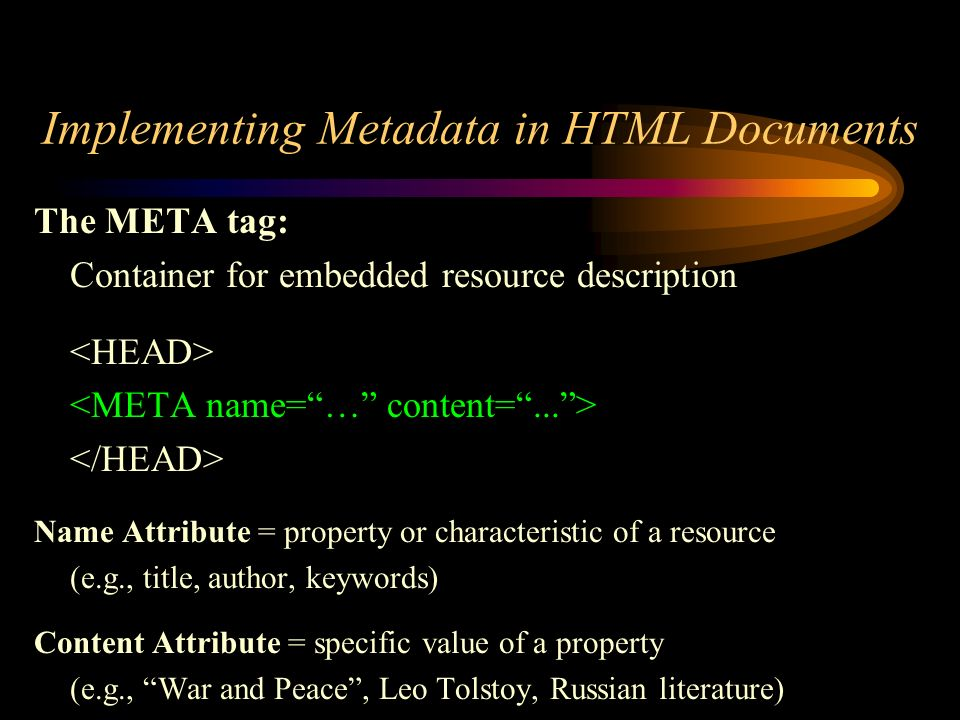 Implementing Metadata in HTML Documents The META tag: Container for embedded resource description Name Attribute = property or characteristic of a resource (e.g., title, author, keywords) Content Attribute = specific value of a property (e.g., War and Peace, Leo Tolstoy, Russian literature)
