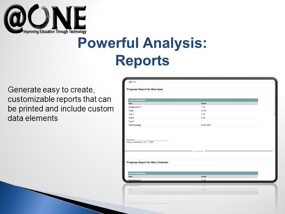 Powerful Analysis: Reports Generate easy to create, customizable reports that can be printed and include custom data elements