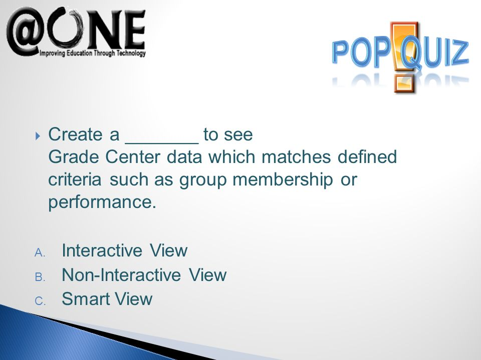 Create a _______ to see Grade Center data which matches defined criteria such as group membership or performance.