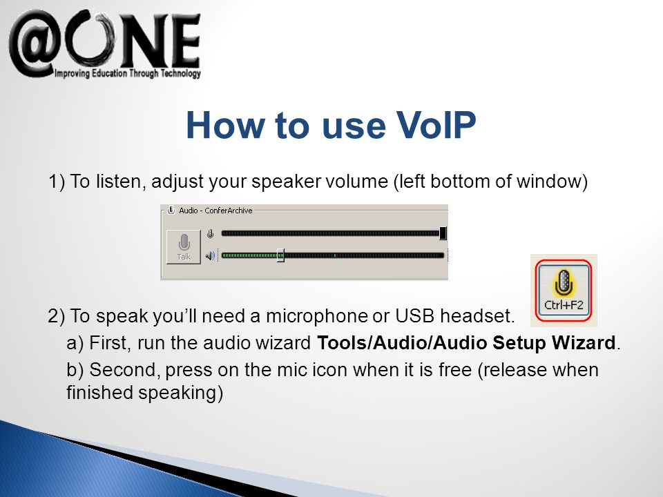 How to use VoIP 1) To listen, adjust your speaker volume (left bottom of window) 2) To speak youll need a microphone or USB headset.
