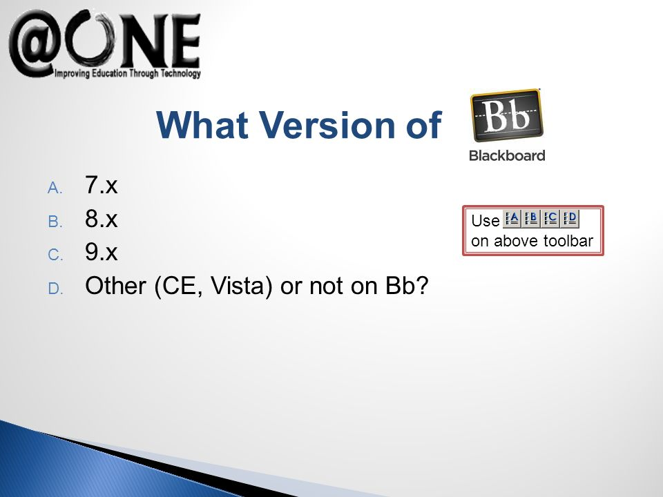 Use on above toolbar What Version of A. 7.x B. 8.x C. 9.x D. Other (CE, Vista) or not on Bb
