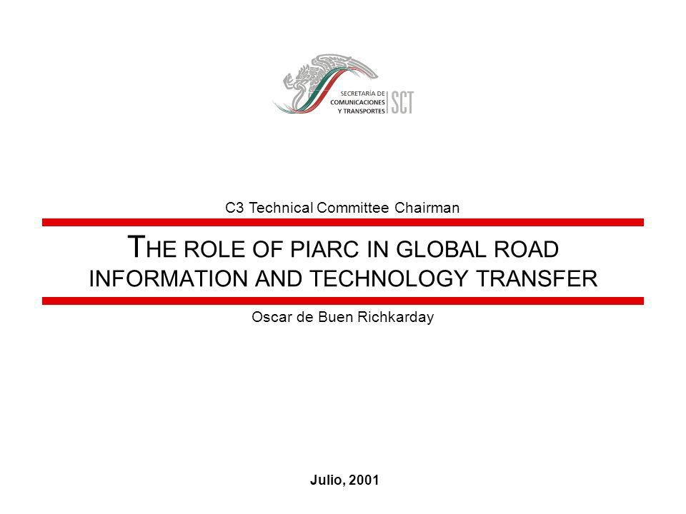 T HE ROLE OF PIARC IN GLOBAL ROAD INFORMATION AND TECHNOLOGY TRANSFER Julio, 2001 Oscar de Buen Richkarday C3 Technical Committee Chairman