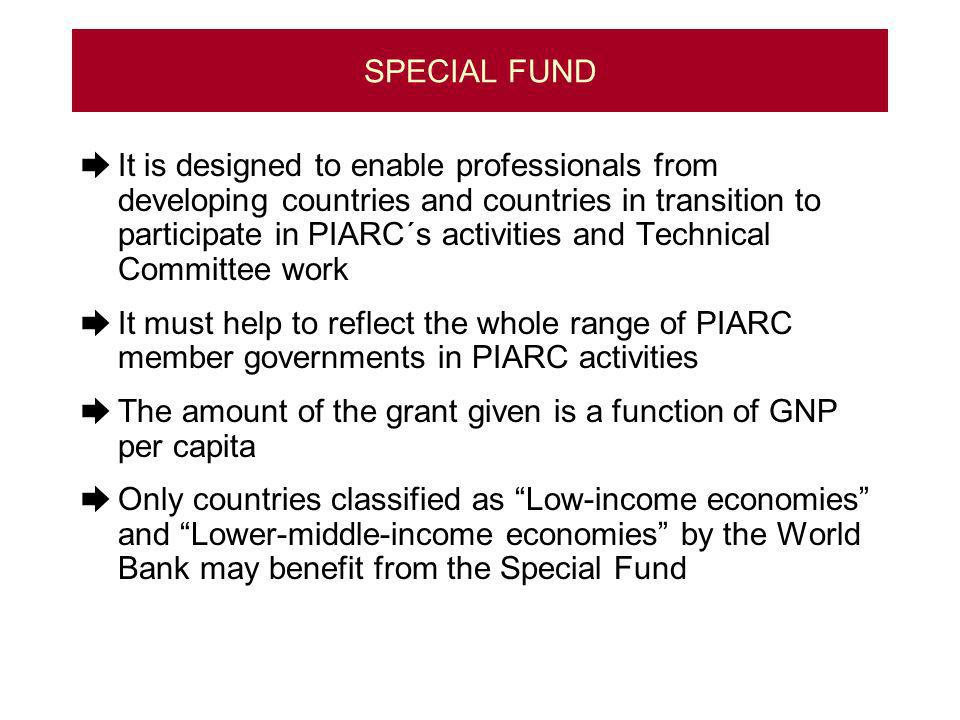 SPECIAL FUND It is designed to enable professionals from developing countries and countries in transition to participate in PIARC´s activities and Technical Committee work It must help to reflect the whole range of PIARC member governments in PIARC activities The amount of the grant given is a function of GNP per capita Only countries classified as Low-income economies and Lower-middle-income economies by the World Bank may benefit from the Special Fund