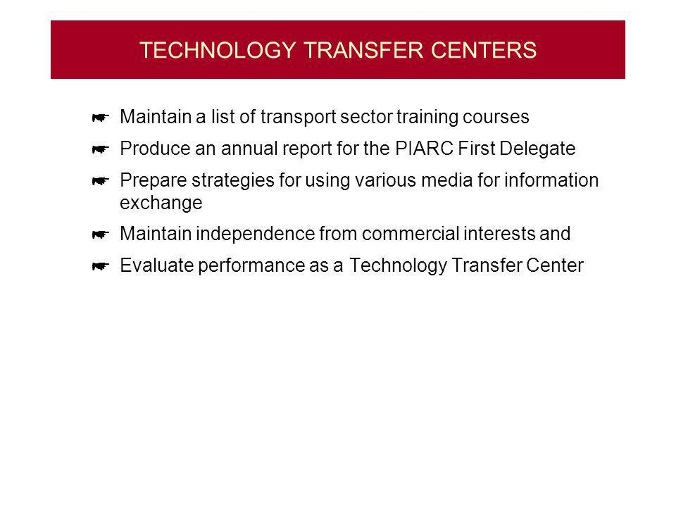 TECHNOLOGY TRANSFER CENTERS Maintain a list of transport sector training courses Produce an annual report for the PIARC First Delegate Prepare strategies for using various media for information exchange Maintain independence from commercial interests and Evaluate performance as a Technology Transfer Center