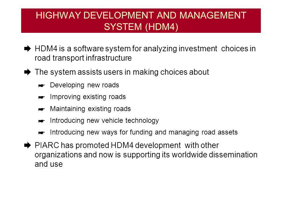 HIGHWAY DEVELOPMENT AND MANAGEMENT SYSTEM (HDM4) HDM4 is a software system for analyzing investment choices in road transport infrastructure The system assists users in making choices about Developing new roads Improving existing roads Maintaining existing roads Introducing new vehicle technology Introducing new ways for funding and managing road assets PIARC has promoted HDM4 development with other organizations and now is supporting its worldwide dissemination and use