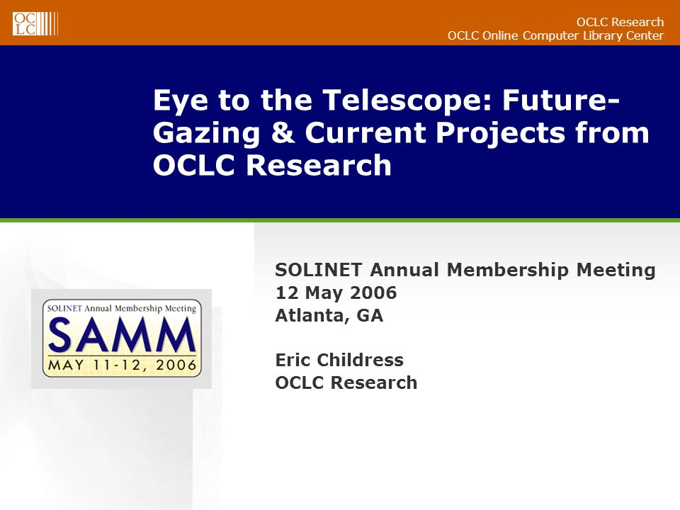 OCLC Research OCLC Online Computer Library Center Eye to the Telescope: Future- Gazing & Current Projects from OCLC Research SOLINET Annual Membership Meeting 12 May 2006 Atlanta, GA Eric Childress OCLC Research