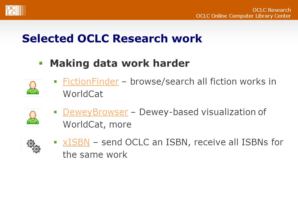 OCLC Research OCLC Online Computer Library Center Selected OCLC Research work Making data work harder FictionFinder – browse/search all fiction works in WorldCat FictionFinder DeweyBrowser – Dewey-based visualization of WorldCat, more DeweyBrowser xISBN – send OCLC an ISBN, receive all ISBNs for the same work xISBN