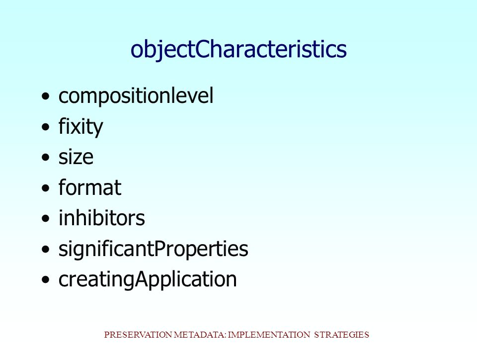 PRESERVATION METADATA: IMPLEMENTATION STRATEGIES objectCharacteristics compositionlevel fixity size format inhibitors significantProperties creatingApplication